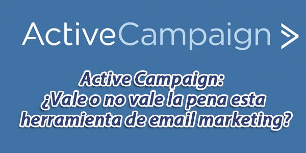 Active Campaign: ¿Vale O No Vale La Pena Esta Herramienta De Email Marketing?